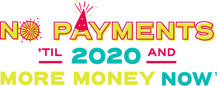 No payments 'til 2020 and more money now